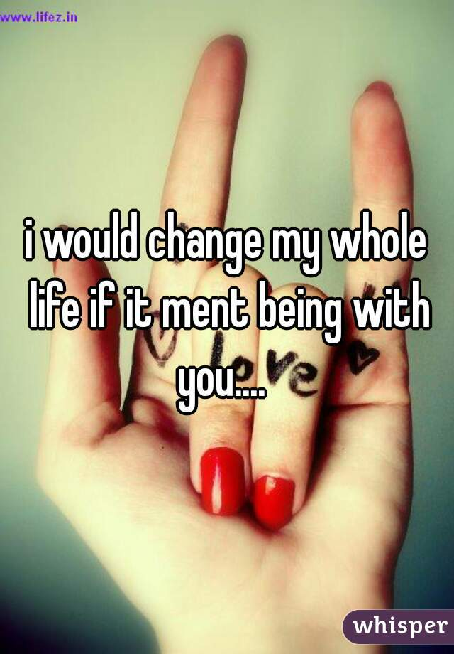i would change my whole life if it ment being with you....