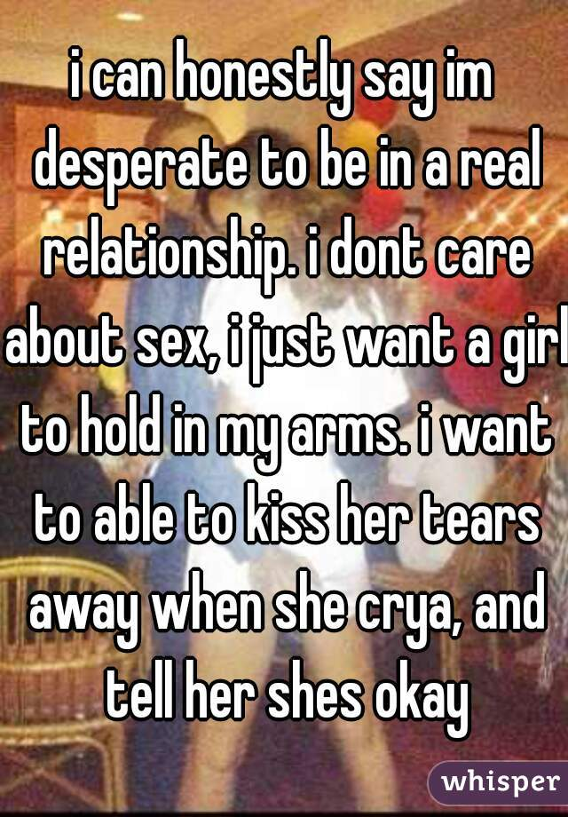 i can honestly say im desperate to be in a real relationship. i dont care about sex, i just want a girl to hold in my arms. i want to able to kiss her tears away when she crya, and tell her shes okay