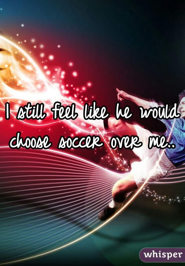 I still feel like he would choose soccer over me..