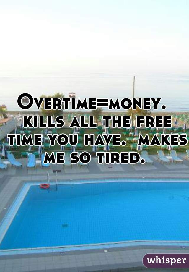 Overtime=money.  kills all the free time you have.  makes me so tired.
