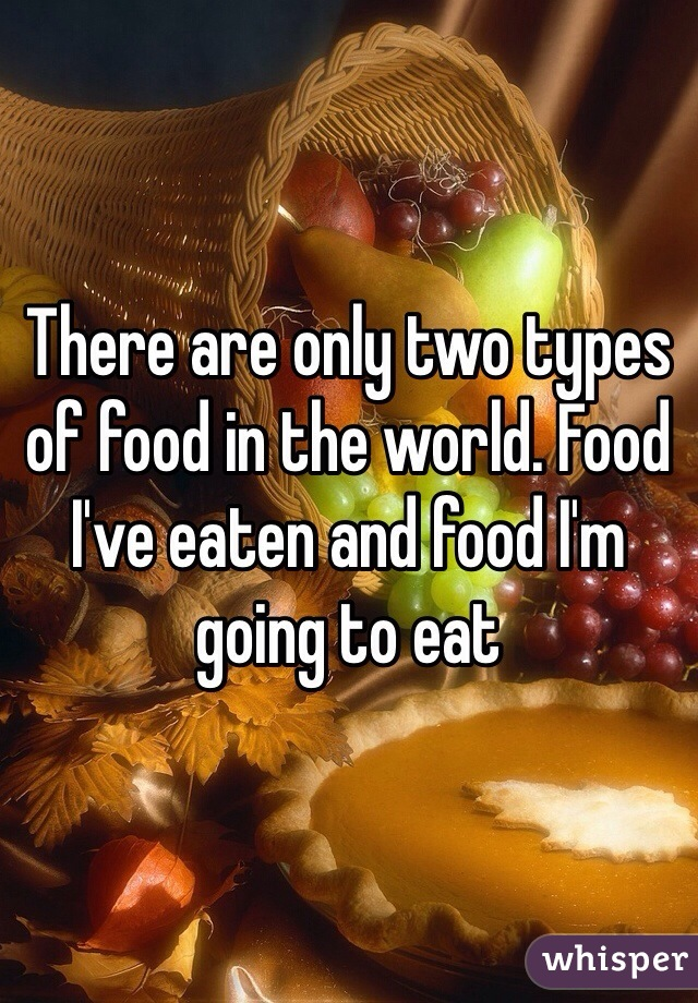 There are only two types of food in the world. Food I've eaten and food I'm going to eat
