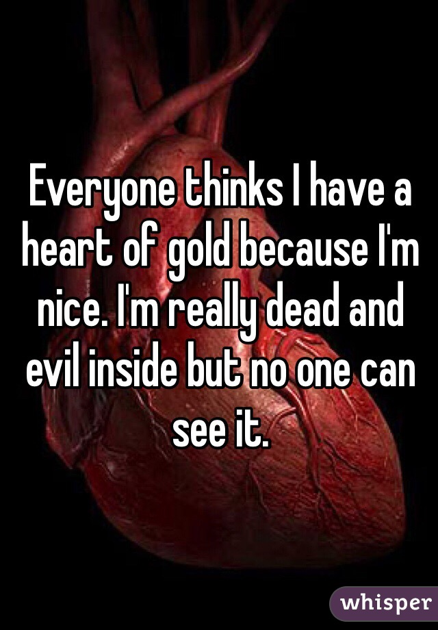 Everyone thinks I have a heart of gold because I'm nice. I'm really dead and evil inside but no one can see it.