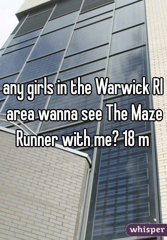 any girls in the Warwick RI area wanna see The Maze Runner with me? 18 m