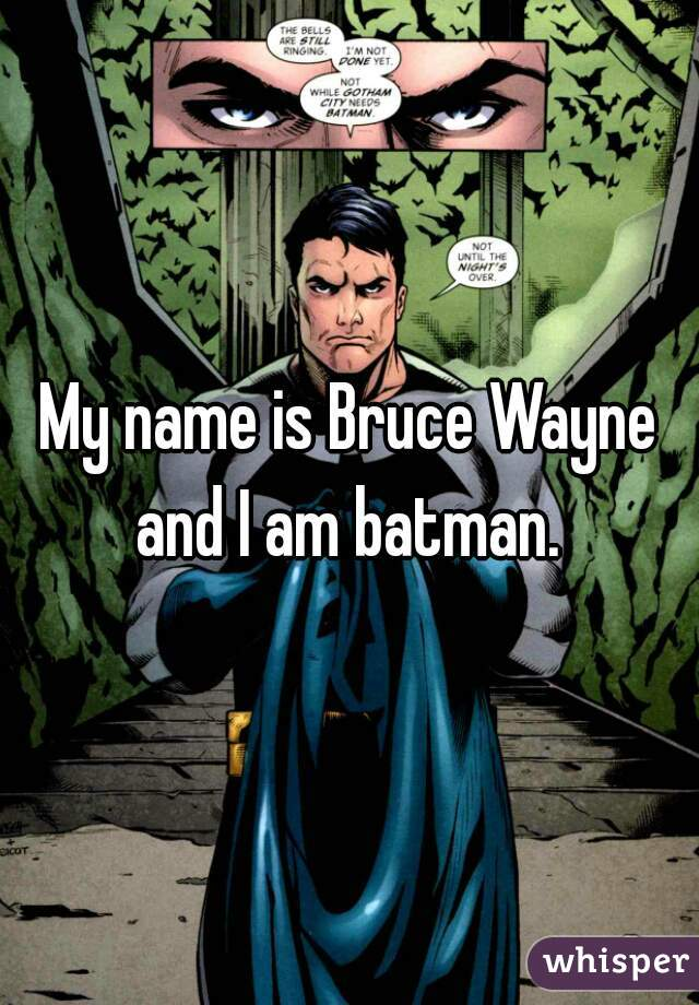 My name is Bruce Wayne and I am batman.