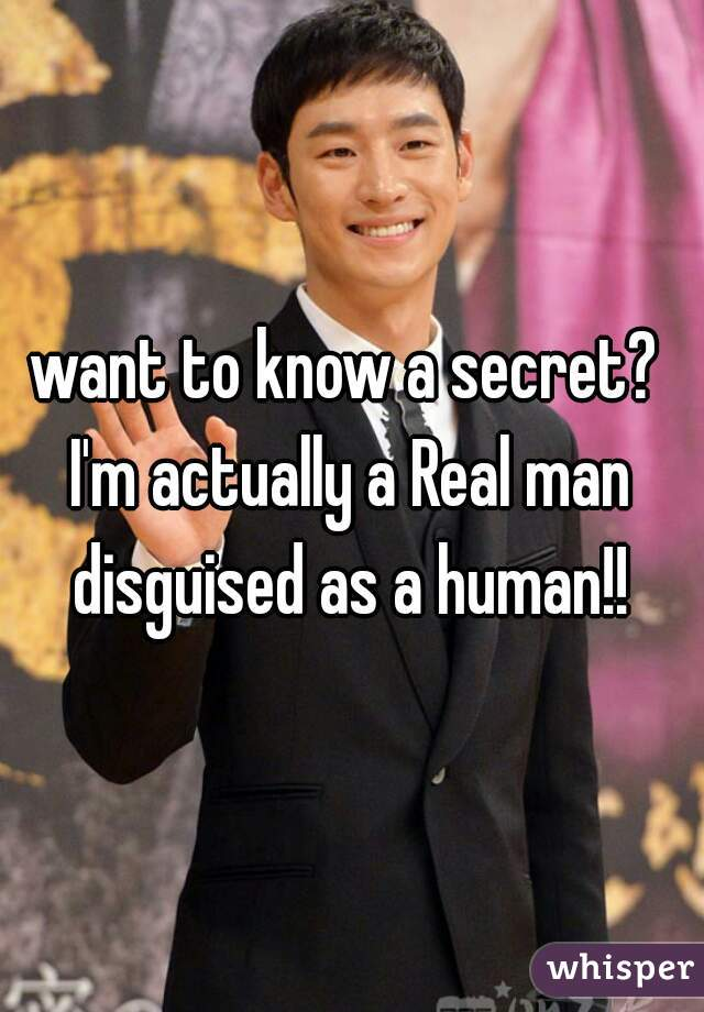 want to know a secret?  I'm actually a Real man disguised as a human!!