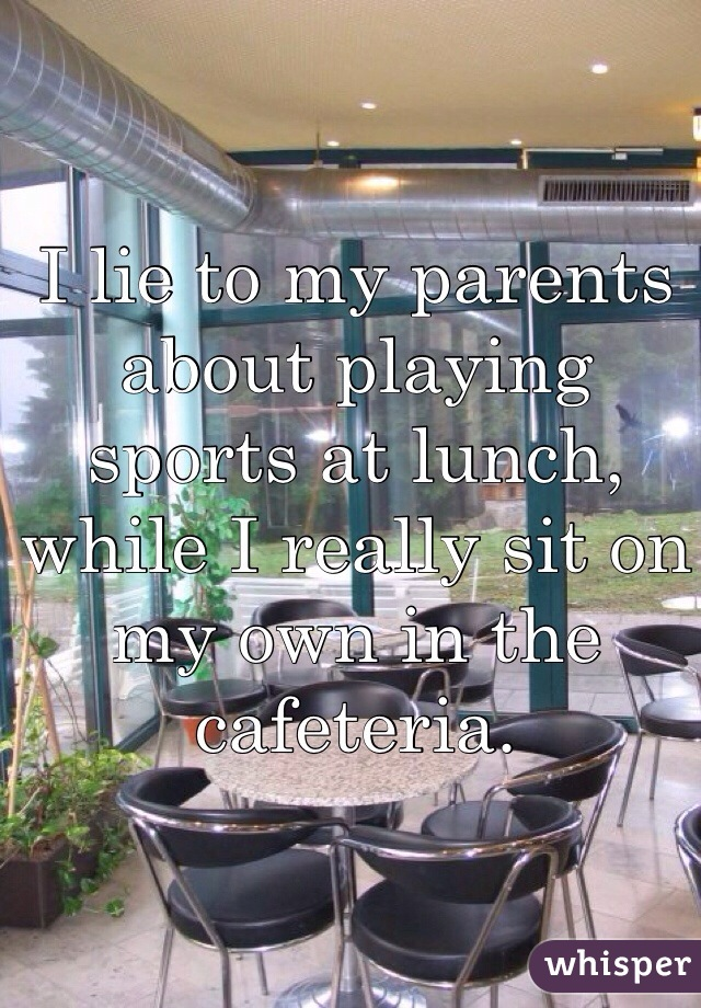 I lie to my parents about playing sports at lunch, while I really sit on my own in the cafeteria.