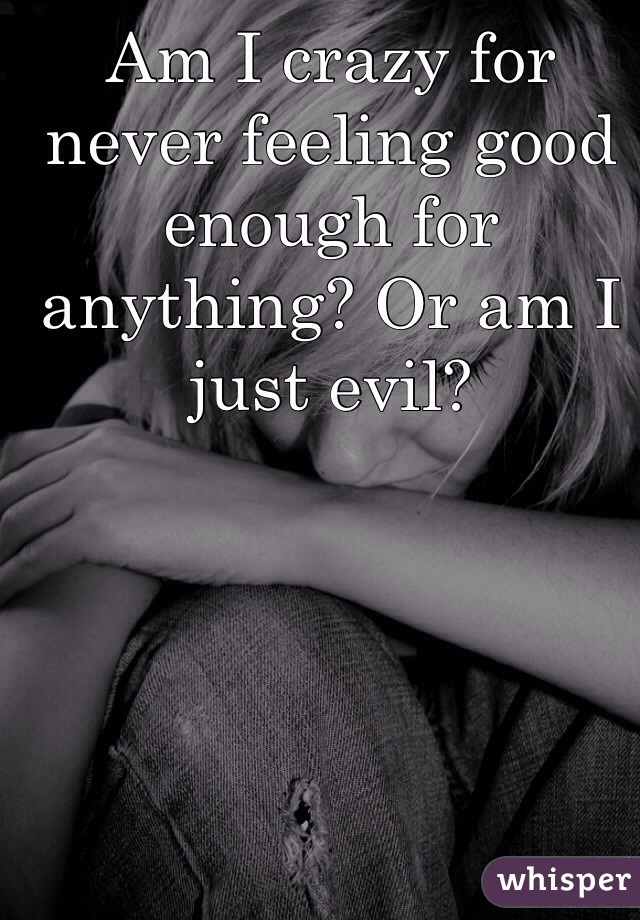 Am I crazy for never feeling good enough for anything? Or am I just evil?