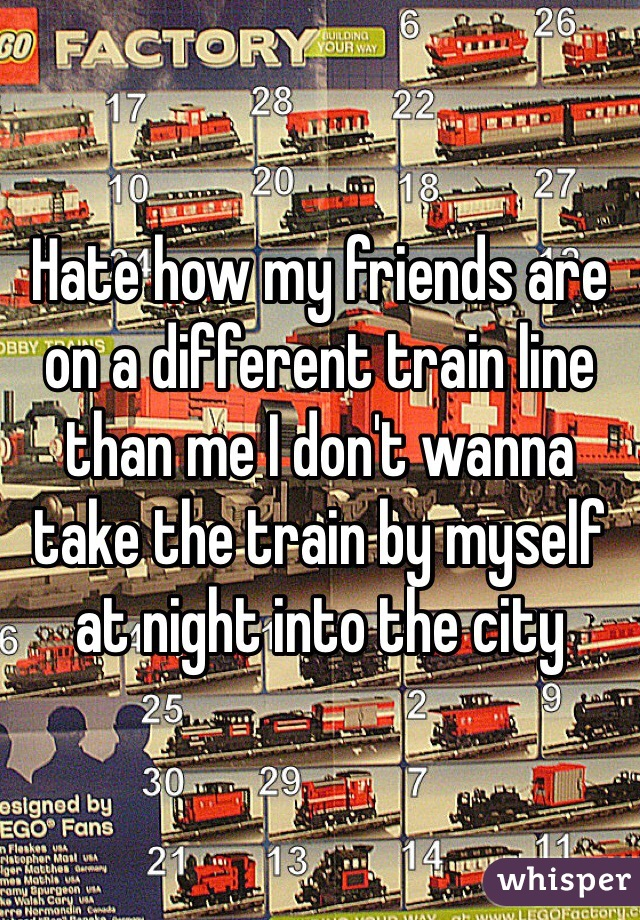 Hate how my friends are on a different train line than me I don't wanna take the train by myself at night into the city
