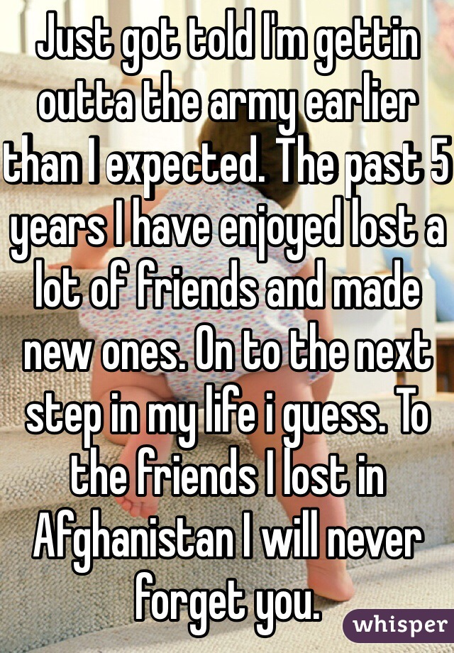 Just got told I'm gettin outta the army earlier than I expected. The past 5 years I have enjoyed lost a lot of friends and made new ones. On to the next step in my life i guess. To the friends I lost in Afghanistan I will never forget you.