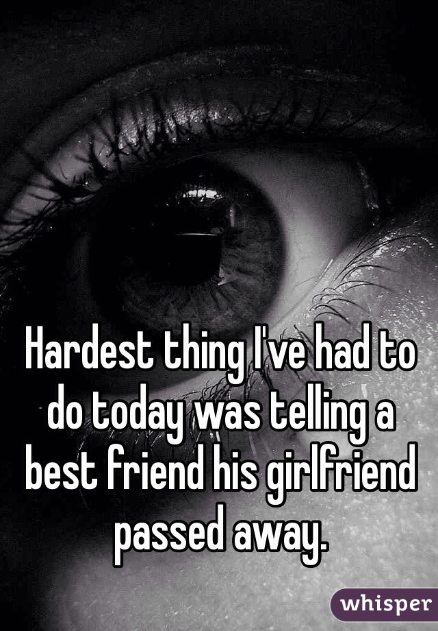 Hardest thing I've had to do today was telling a best friend his girlfriend passed away.