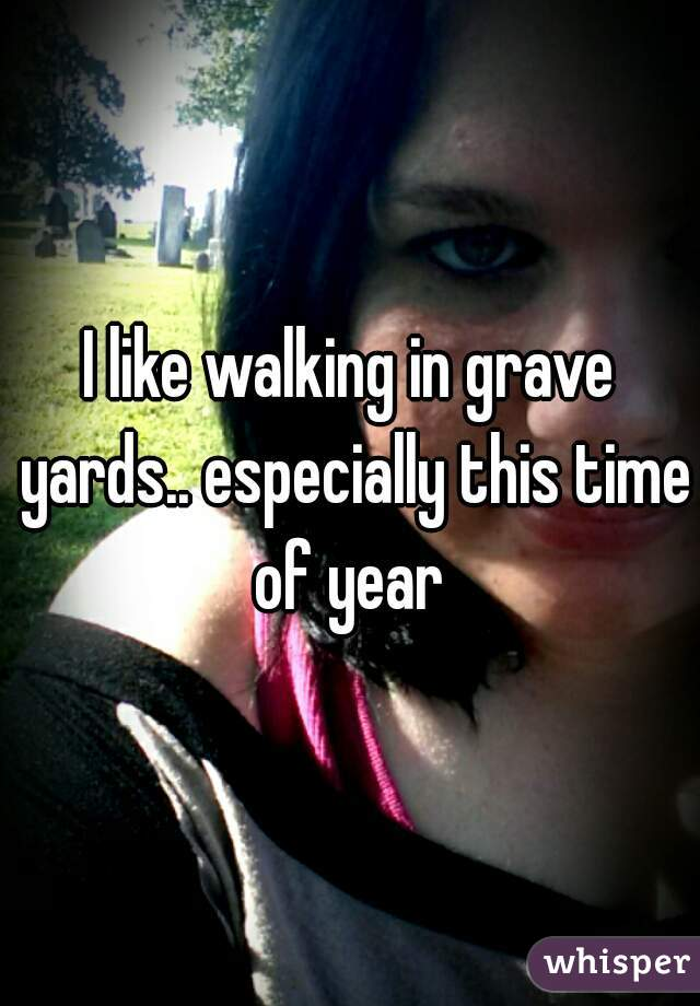 I like walking in grave yards.. especially this time of year