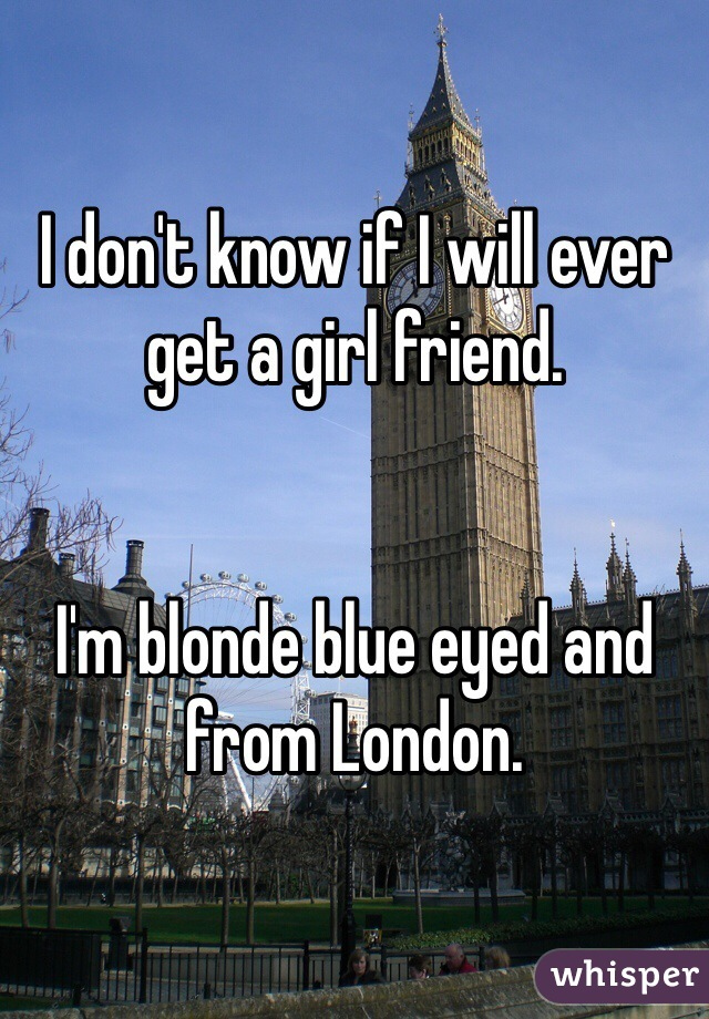 I don't know if I will ever get a girl friend.   I'm blonde blue eyed and from London.