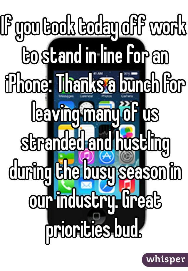 If you took today off work to stand in line for an iPhone: Thanks a bunch for leaving many of us stranded and hustling during the busy season in our industry. Great priorities bud.