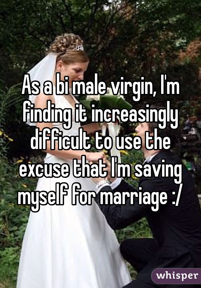 As a bi male virgin, I'm finding it increasingly difficult to use the excuse that I'm saving myself for marriage :/