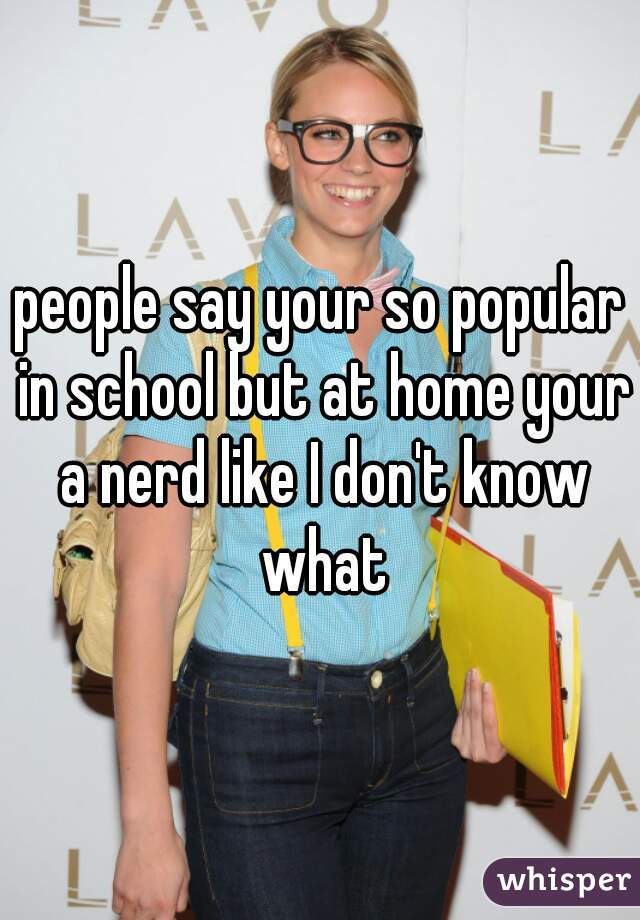 people say your so popular in school but at home your a nerd like I don't know what