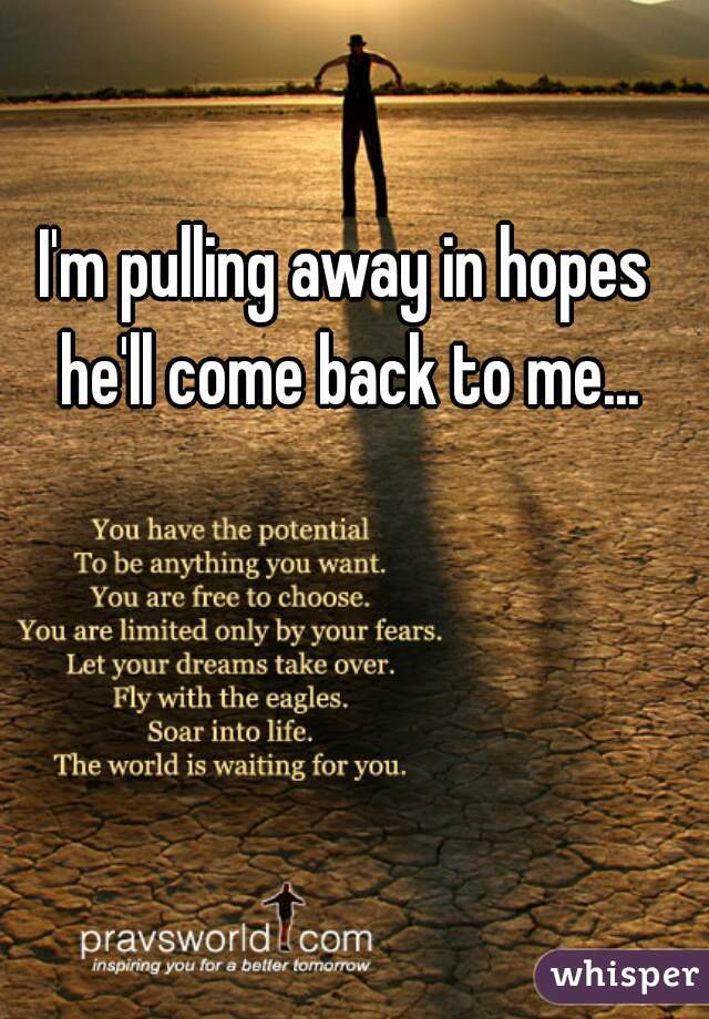 I'm pulling away in hopes he'll come back to me...