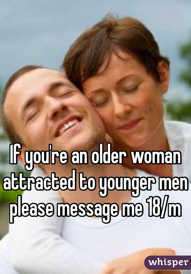 If you're an older woman attracted to younger men please message me 18/m
