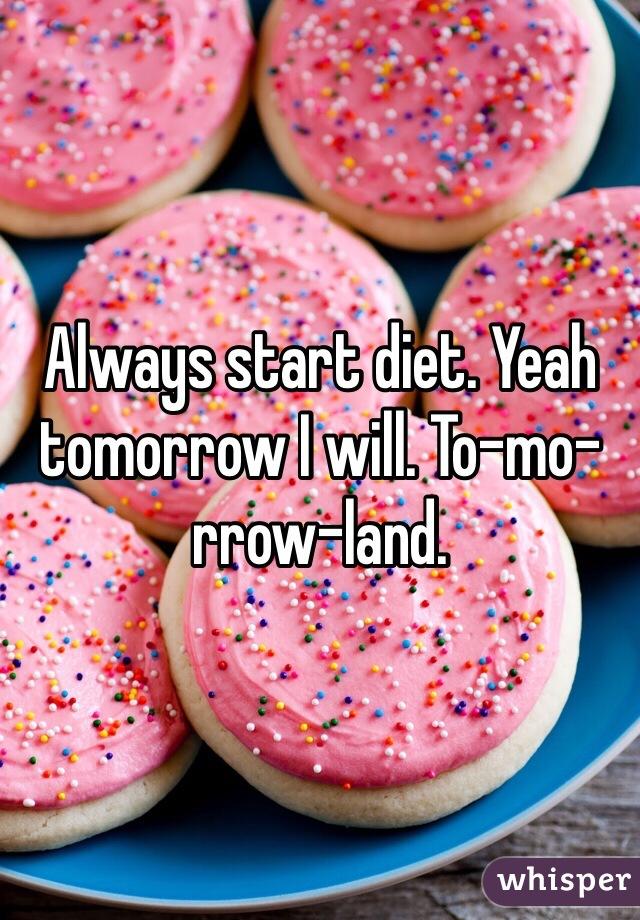 Always start diet. Yeah tomorrow I will. To-mo-rrow-land.