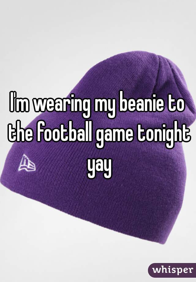 I'm wearing my beanie to the football game tonight yay