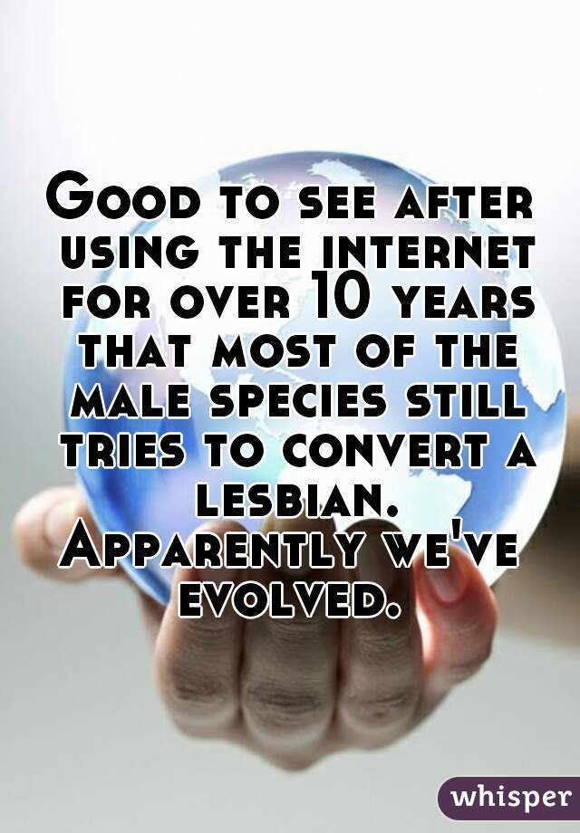 Good to see after using the internet for over 10 years that most of the male species still tries to convert a lesbian. Apparently we've evolved.