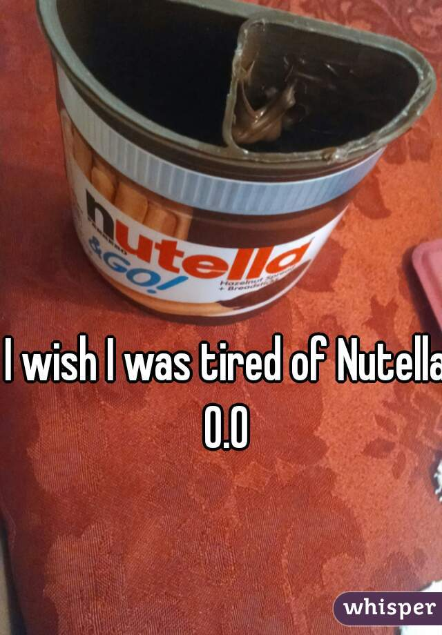 I wish I was tired of Nutella 0.0