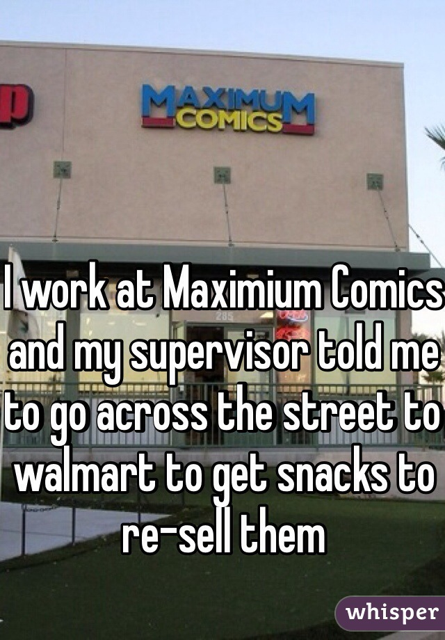 I work at Maximium Comics and my supervisor told me to go across the street to walmart to get snacks to  re-sell them