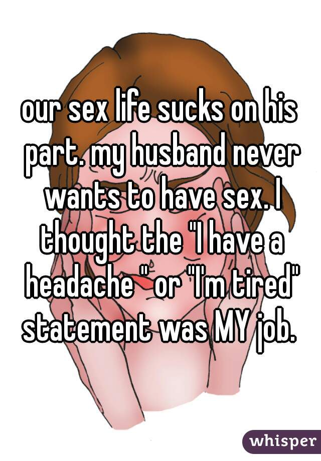 "our sex life sucks on his part. my husband never wants to have sex. I thought the ""I have a headache "" or ""I'm tired"" statement was MY job."