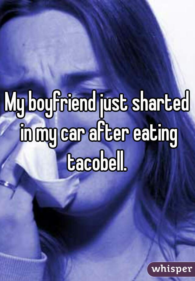 My boyfriend just sharted in my car after eating tacobell.