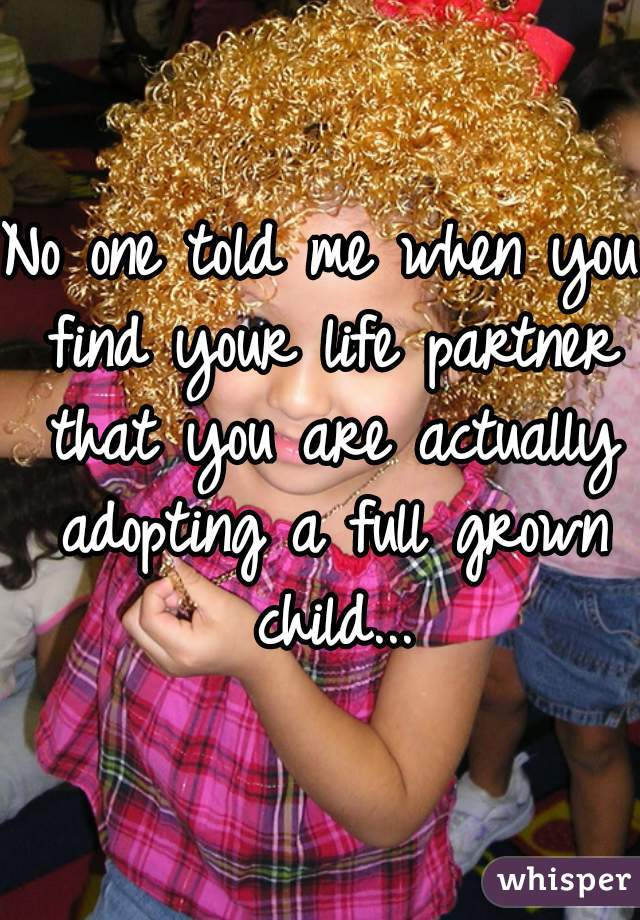 No one told me when you find your life partner that you are actually adopting a full grown child...