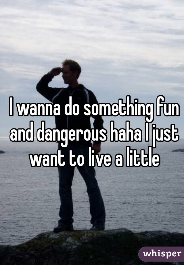 I wanna do something fun and dangerous haha I just want to live a little
