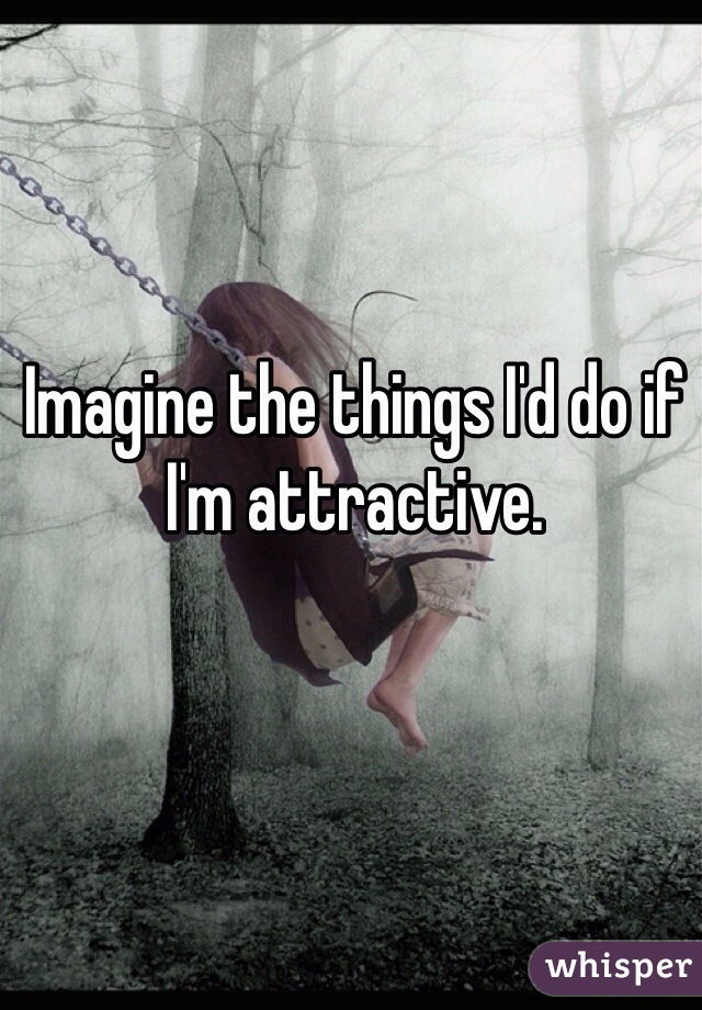 Imagine the things I'd do if I'm attractive.