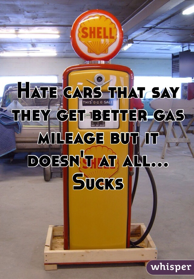 Hate cars that say they get better gas mileage but it doesn't at all... Sucks