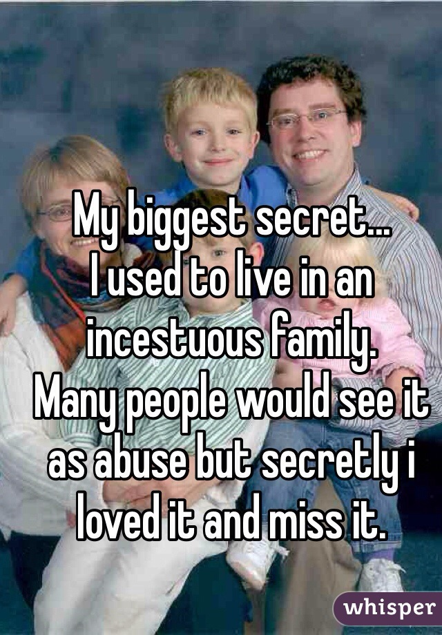 My biggest secret... I used to live in an incestuous family. Many people would see it as abuse but secretly i loved it and miss it.