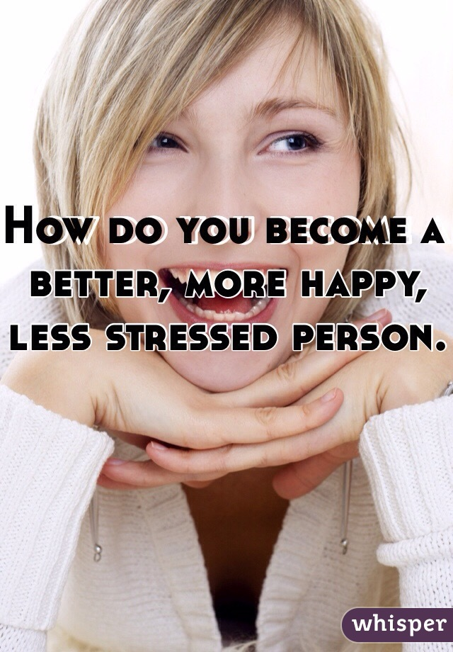 How do you become a better, more happy, less stressed person.