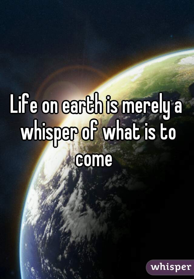 Life on earth is merely a whisper of what is to come