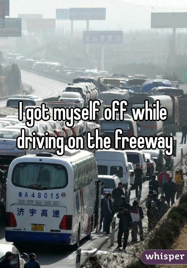 I got myself off while driving on the freeway