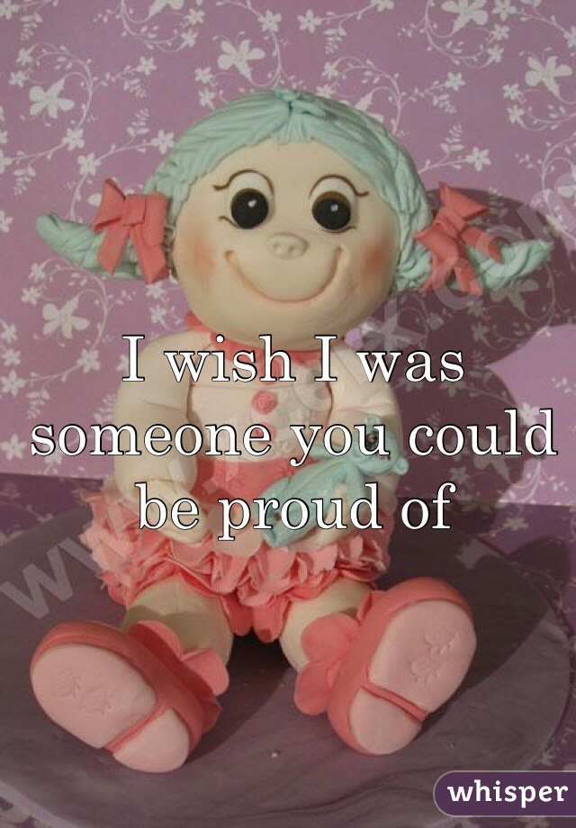I wish I was someone you could be proud of