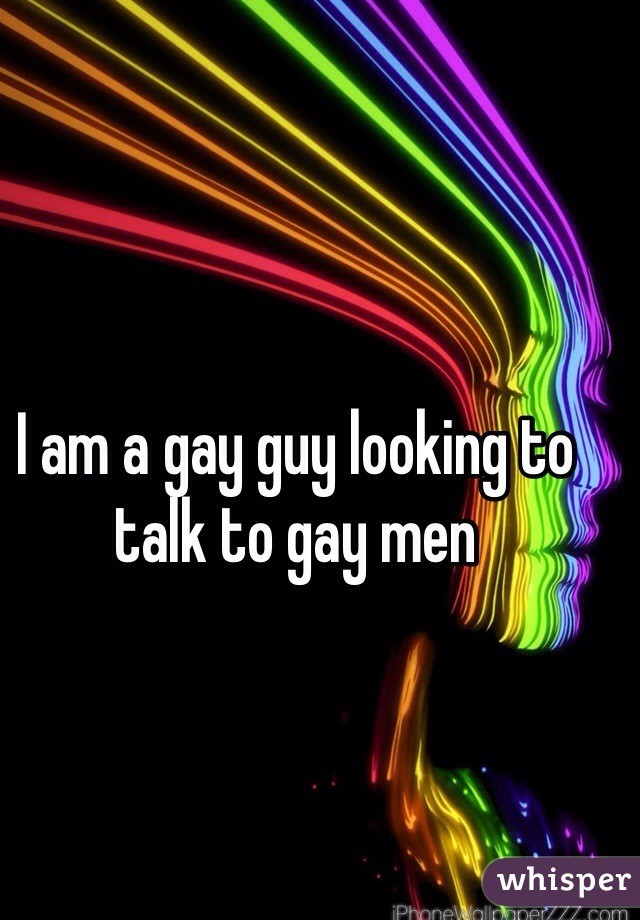 I am a gay guy looking to talk to gay men
