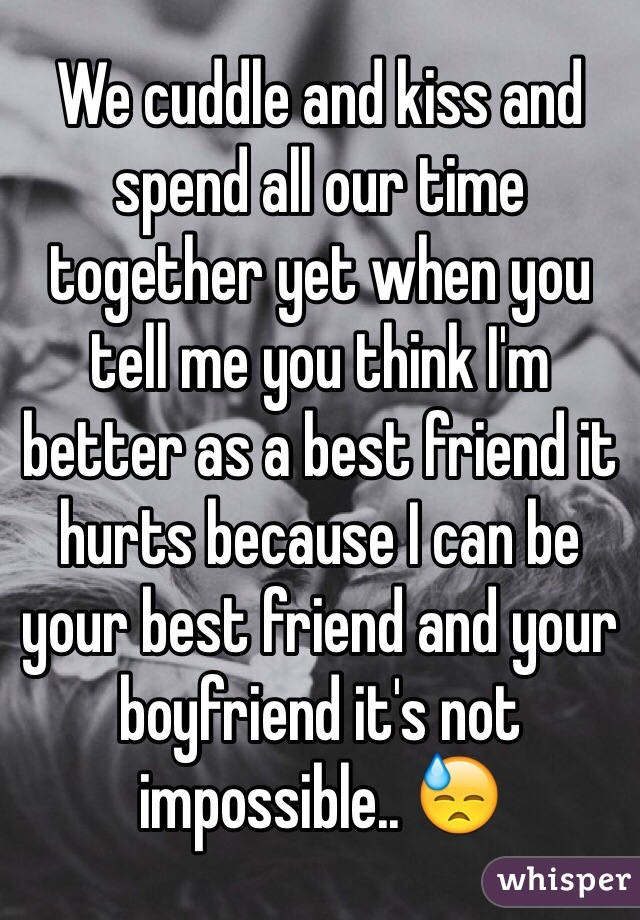 We cuddle and kiss and spend all our time together yet when you tell me you think I'm better as a best friend it hurts because I can be your best friend and your boyfriend it's not impossible.. 😓