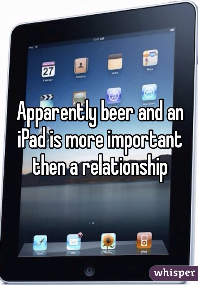 Apparently beer and an iPad is more important then a relationship