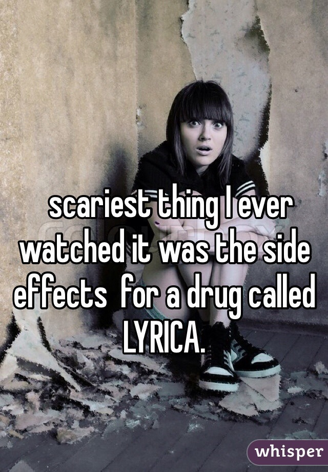 scariest thing I ever watched it was the side effects  for a drug called LYRICA.