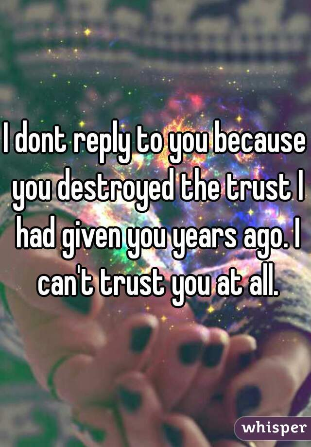 I dont reply to you because you destroyed the trust I had given you years ago. I can't trust you at all.