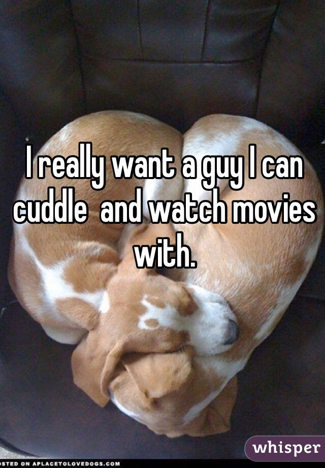 I really want a guy I can cuddle  and watch movies with.