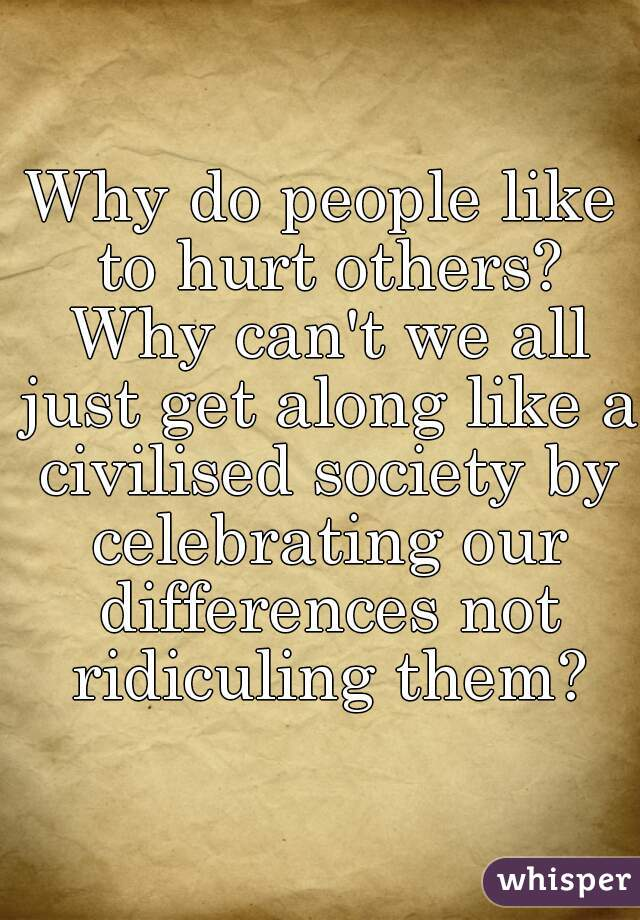 Why do people like to hurt others? Why can't we all just get along like a civilised society by celebrating our differences not ridiculing them?