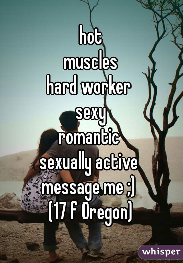 hot muscles hard worker  sexy romantic  sexually active  message me ;)  (17 f Oregon)