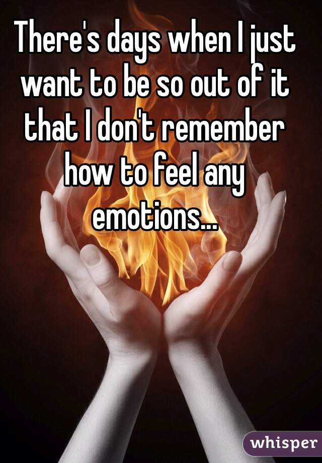 There's days when I just want to be so out of it that I don't remember how to feel any emotions...