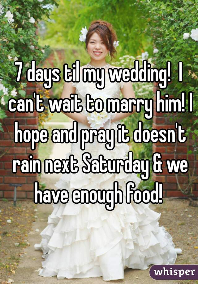 7 days til my wedding!  I can't wait to marry him! I hope and pray it doesn't rain next Saturday & we have enough food!