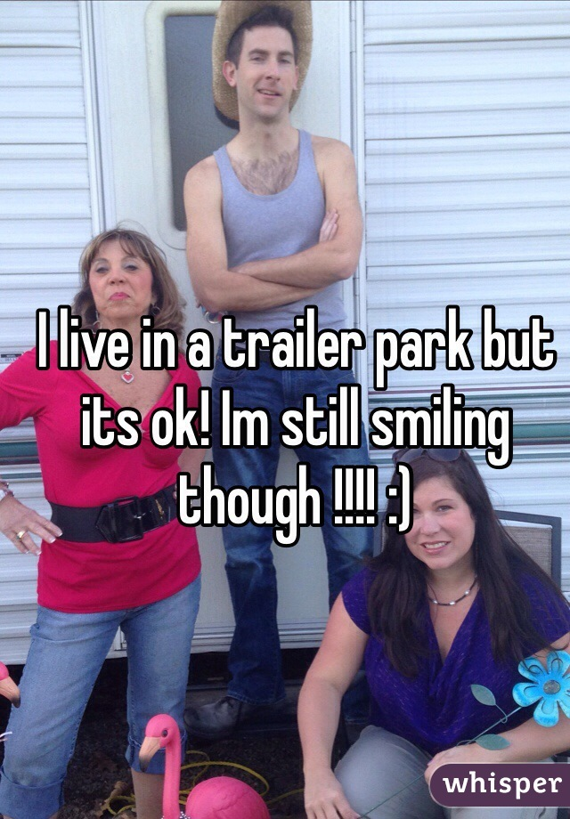 I live in a trailer park but its ok! Im still smiling though !!!! :)