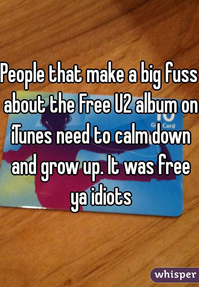 People that make a big fuss about the Free U2 album on iTunes need to calm down and grow up. It was free ya idiots