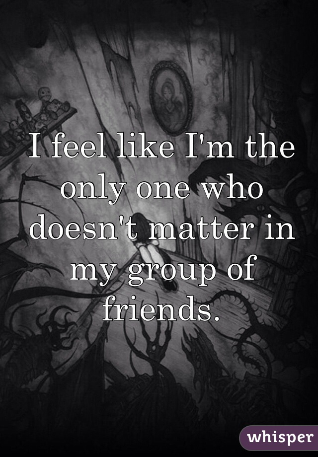 I feel like I'm the only one who doesn't matter in my group of friends.